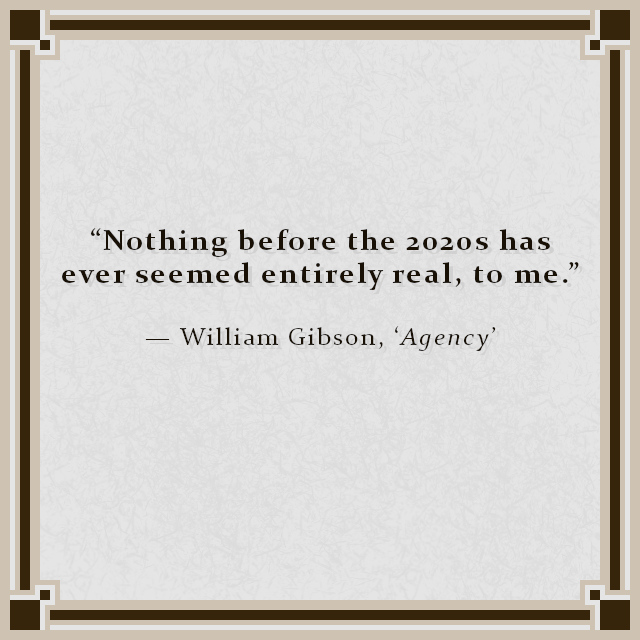 """""""Nothing before the 2020s has ever seemed entirely real, to me."""" — William Gibson, 'Agency'"""