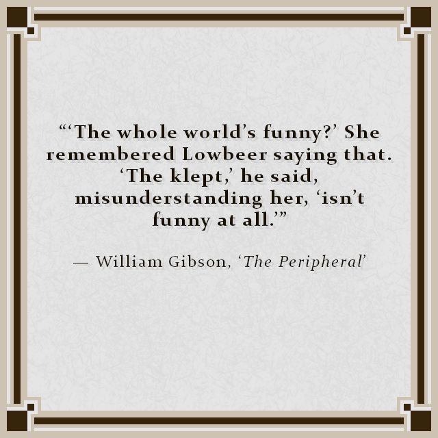 """""""'The whole world's funny?' She remembered Lowbeer saying that. 'The klept,' he said, misunderstanding her, 'isn't funny at all.'"""" — William Gibson, 'The Peripheral'"""