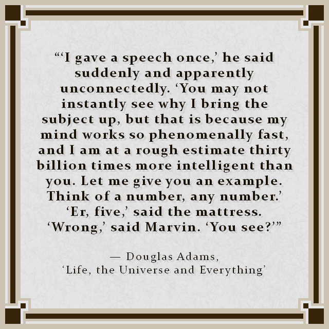 """""""'I gave a speech once,' he said suddenly and apparently unconnectedly. 'You may not instantly see why I bring the subject up, but that is because my mind works so phenomenally fast, and I am at a rough estimate thirty billion times more intelligent than you. Let me give you an example. Think of a number, any number.' 'Er, five,' said the mattress. 'Wrong,' said Marvin. 'You see?'"""" — Douglas Adams, 'Life, the Universe and Everything'"""