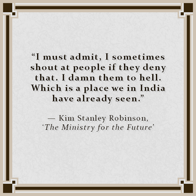 """""""I must admit, I sometimes shout at people if they deny that. I damn them to hell. Which is a place we in India have already seen."""" — Kim Stanley Robinson, 'The Ministry for the Future'"""