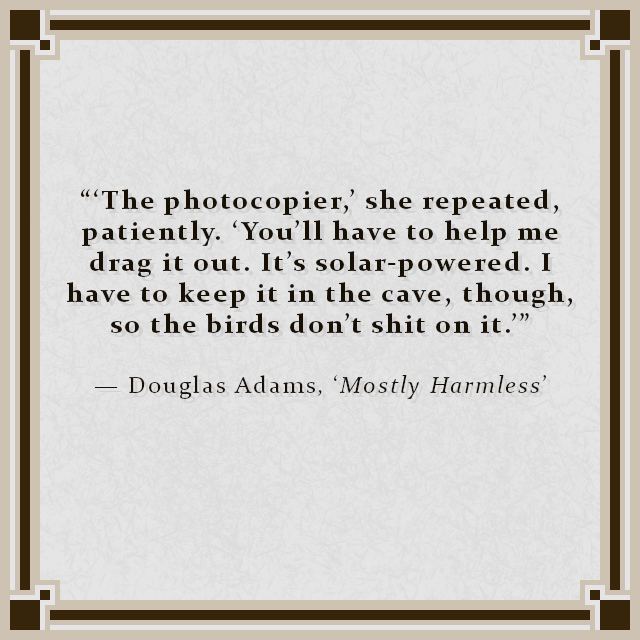 """""""'The photocopier,' she repeated, patiently. 'You'll have to help me drag it out. It's solar-powered. I have to keep it in the cave, though, so the birds don't shit on it.'"""" — Douglas Adams, 'Mostly Harmless'"""