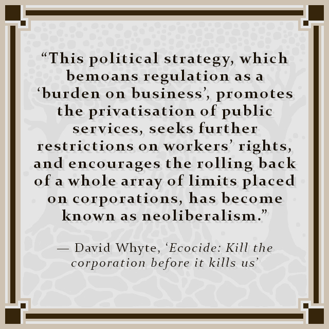 """""""This political strategy, which bemoans regulation as a 'burden on business', promotes the privatisation of public services, seeks further restrictions on workers' rights, and encourages the rolling back of a whole array of limits placed on corporations, has become known as neoliberalism."""" — David Whyte, 'Ecocide: Kill the corporation before it kills us'"""