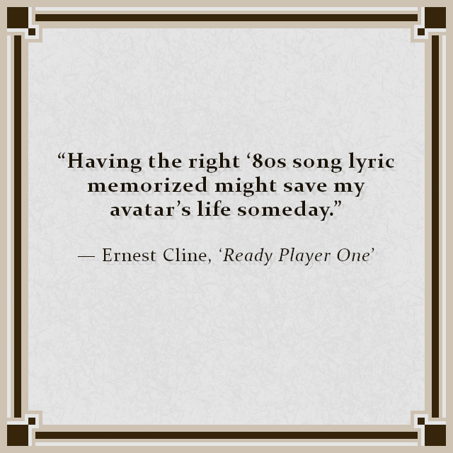 """""""Having the right '80s song lyric memorized might save my avatar's life someday."""" — Ernest Cline, 'Ready Player One'"""