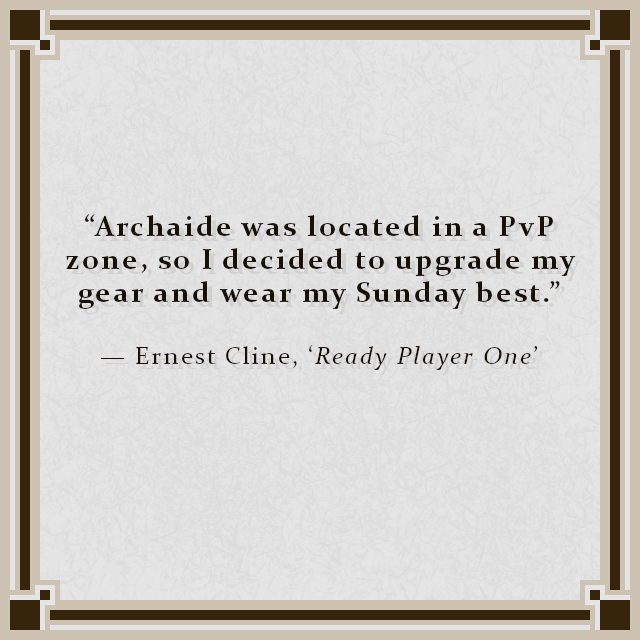 """""""Archaide was located in a PvP zone, so I decided to upgrade my gear and wear my Sunday best."""" — Ernest Cline, 'Ready Player One'"""