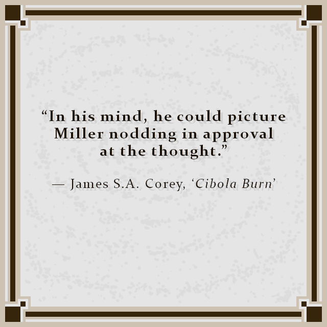 """""""In his mind, he could picture Miller nodding in approval at the thought."""" — James S.A. Corey, 'Cibola Burn'"""