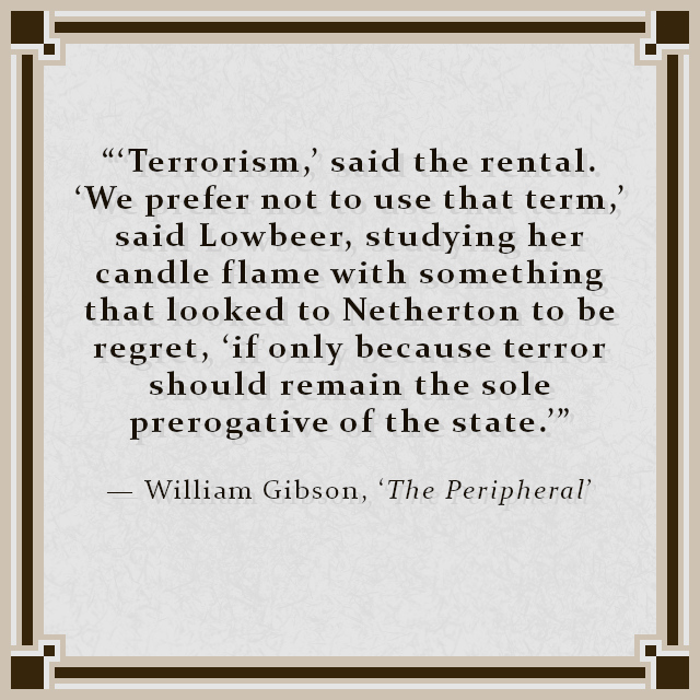 """""""'Terrorism,' said the rental. 'We prefer not to use that term,' said Lowbeer, studying her candle flame with something that looked to Netherton to be regret, 'if only because terror should remain the sole prerogative of the state.'"""" — William Gibson, 'The Peripheral'"""