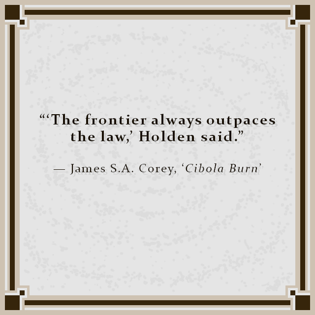 """""""'The frontier always outpaces the law,' Holden said."""" — James S.A. Corey, 'Cibola Burn'"""