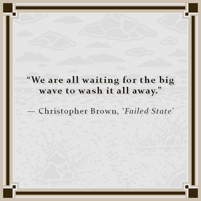"""""""We are all waiting for the big wave to wash it all away."""" — Christopher Brown, 'Failed State'"""