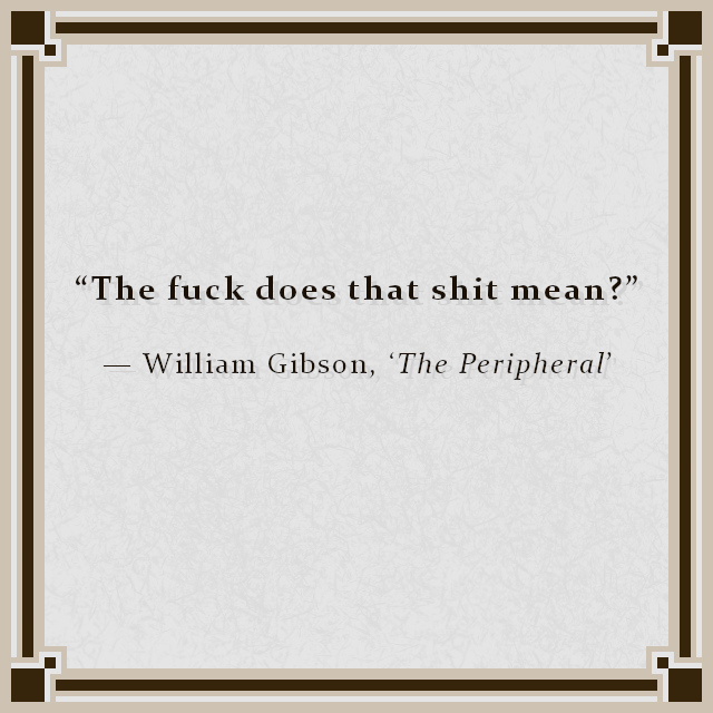 """""""The fuck does that shit mean?"""" — William Gibson, 'The Peripheral'"""