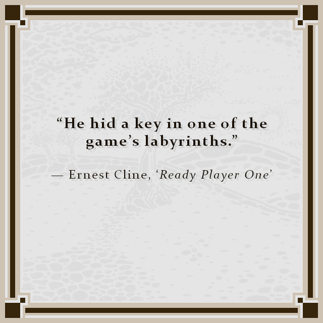 """""""He hid a key in one of the game's labyrinths."""" — Ernest Cline, 'Ready Player One'"""