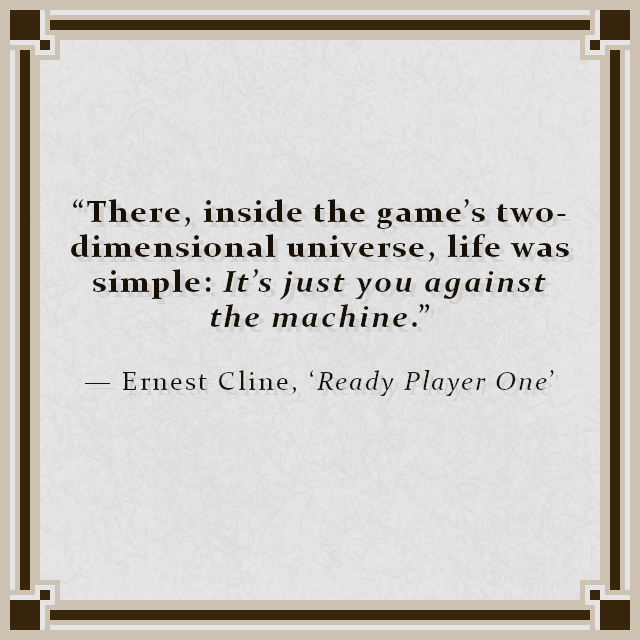 """""""There, inside the game's two-dimensional universe, life was simple: It's just you against the machine."""" — Ernest Cline, 'Ready Player One'"""
