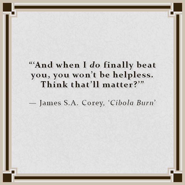 """""""'And when I do finally beat you, you won't be helpless. Think that'll matter?'"""" — James S.A. Corey, 'Cibola Burn'"""