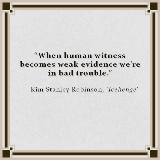 """""""When human witness becomes weak evidence we're in bad trouble."""" — Kim Stanley Robinson, 'Icehenge'"""