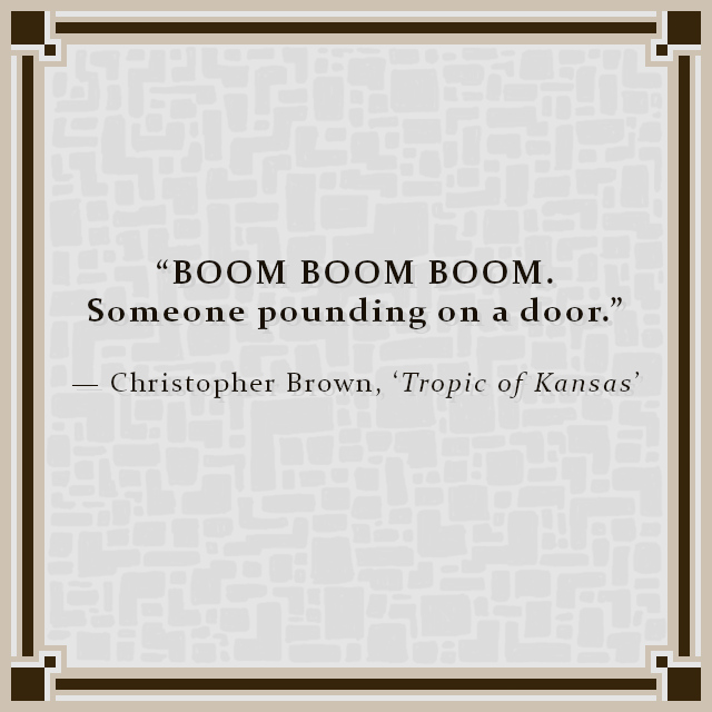 """""""BOOM BOOM BOOM. Someone pounding on a door."""" — Christopher Brown, 'Tropic of Kansas'"""