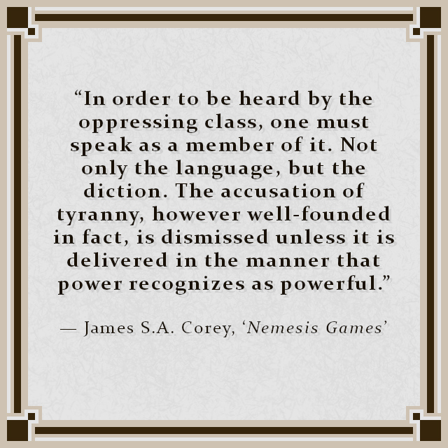 """""""In order to be heard by the oppressing class, one must speak as a member of it. Not only the language, but the diction. The accusation of tyranny, however well-founded in fact, is dismissed unless it is delivered in the manner that power recognizes as powerful."""" — James S.A. Corey, 'Nemesis Games'"""