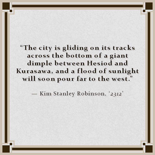 """""""The city is gliding on its tracks across the bottom of a giant dimple between Hesiod and Kurasawa, and a flood of sunlight will soon pour far to the west."""" — Kim Stanley Robinson, '2312'"""