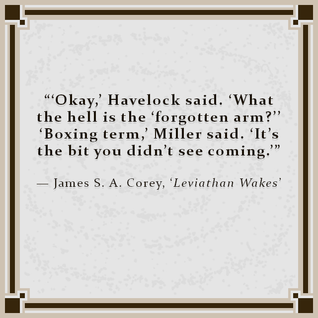 """""""'Okay,' Havelock said. 'What the hell is the 'forgotten arm?'' 'Boxing term,' Miller said. 'It's the bit you didn't see coming.'"""" — James S. A. Corey, 'Leviathan Wakes'"""