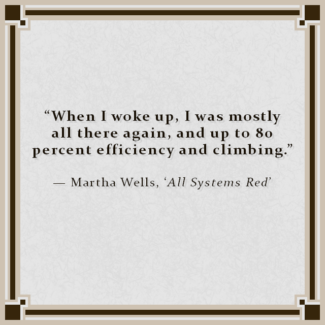"""When I woke up, I was mostly all there again, and up to 80 percent efficiency and climbing."" — Martha Wells, 'All Systems Red'"