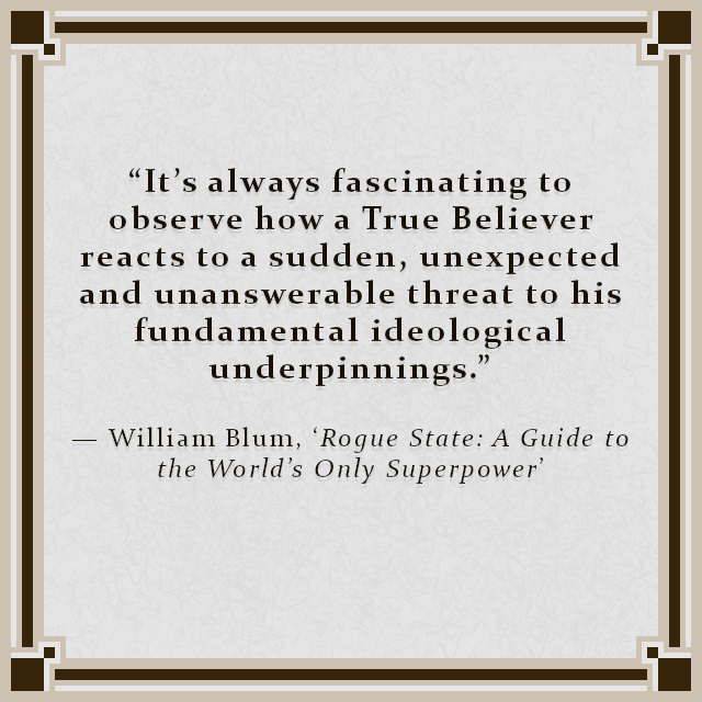 """""""It's always fascinating to observe how a True Believer reacts to a sudden, unexpected and unanswerable threat to his fundamental ideological underpinnings."""" — William Blum, 'Rogue State: A Guide to the World's Only Superpower'"""