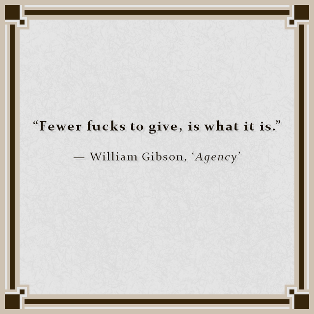 """""""Fewer fucks to give, is what it is."""" — William Gibson, 'Agency'"""