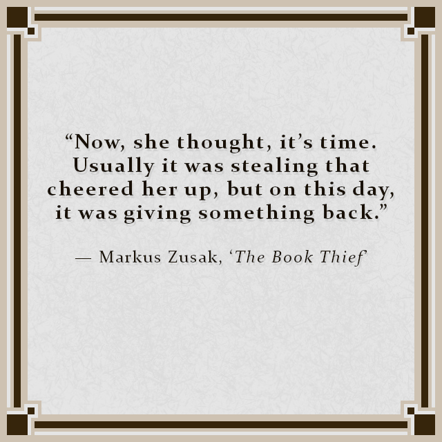 """""""Now, she thought, it's time. Usually it was stealing that cheered her up, but on this day, it was giving something back."""" — Markus Zusak, 'The Book Thief'"""
