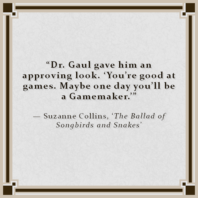 """""""Dr. Gaul gave him an approving look. 'You're good at games. Maybe one day you'll be a Gamemaker.'"""" — Suzanne Collins, 'The Ballad of Songbirds and Snakes'"""