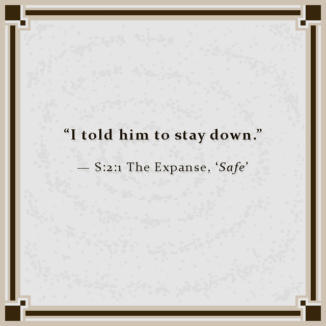"""""""I told him to stay down."""" — S:2:1 The Expanse, 'Safe'"""