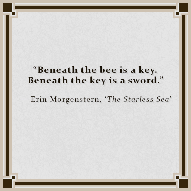 """""""Beneath the bee is a key. Beneath the key is a sword."""" — Erin Morgenstern, 'The Starless Sea'"""