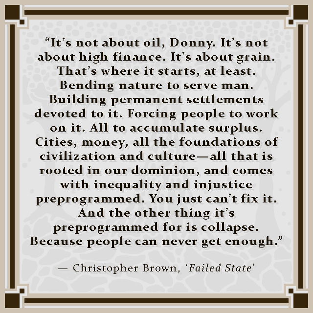"""""""It's not about oil, Donny. It's not about high finance. It's about grain. That's where it starts, at least. Bending nature to serve man. Building permanent settlements devoted to it. Forcing people to work on it. All to accumulate surplus. Cities, money, all the foundations of civilization and culture—all that is rooted in our dominion, and comes with inequality and injustice preprogrammed. You just can't fix it. And the other thing it's preprogrammed for is collapse. Because people can never get enough."""" — Christopher Brown, 'Failed State'"""