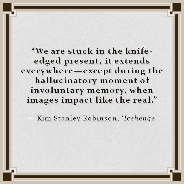 """""""We are stuck in the knife-edged present, it extends everywhere—except during the hallucinatory moment of involuntary memory, when images impact like the real."""" — Kim Stanley Robinson, 'Icehenge'"""