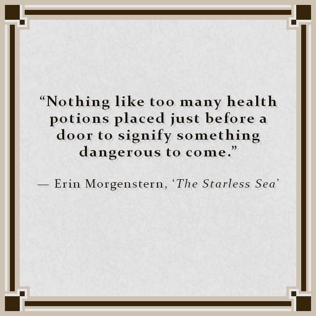 """""""Nothing like too many health potions placed just before a door to signify something dangerous to come."""" — Erin Morgenstern, 'The Starless Sea'"""