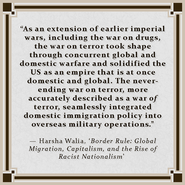 """""""As an extension of earlier imperial wars, including the war on drugs, the war on terror took shape through concurrent global and domestic warfare and solidified the US as an empire that is at once domestic and global. The never-ending war on terror, more accurately described as a war of terror, seamlessly integrated domestic immigration policy into overseas military operations."""" — Harsha Walia, 'Border Rule: Global Migration, Capitalism, and the Rise of Racist Nationalism'"""