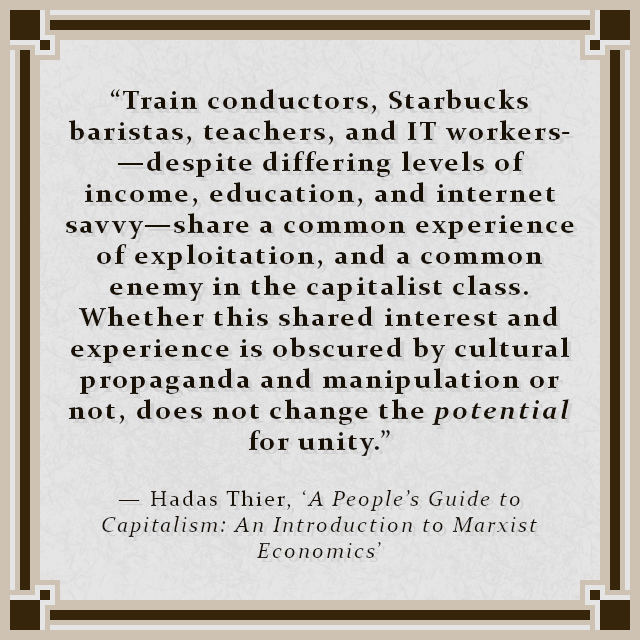 """""""Train conductors, Starbucks baristas, teachers, and IT workers—despite differing levels of income, education, and internet savvy—share a common experience of exploitation, and a common enemy in the capitalist class. Whether this shared interest and experience is obscured by cultural propaganda and manipulation or not, does not change the potential for unity."""" — Hadas Thier, 'A People's Guide to Capitalism: An Introduction to Marxist Economics'"""