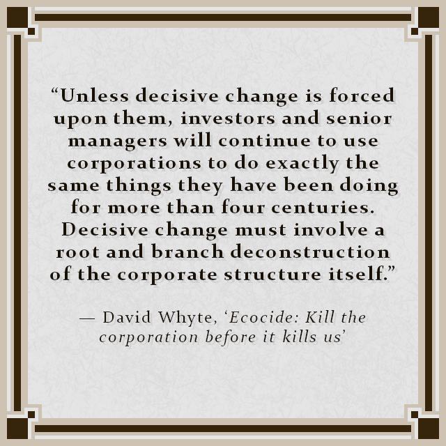 """""""Unless decisive change is forced upon them, investors and senior managers will continue to use corporations to do exactly the same things they have been doing for more than four centuries. Decisive change must involve a root and branch deconstruction of the corporate structure itself."""" — David Whyte, 'Ecocide: Kill the corporation before it kills us'"""