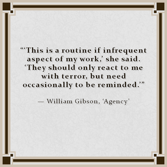 """""""'This is a routine if infrequent aspect of my work,' she said. 'They should only react to me with terror, but need occasionally to be reminded.'"""" — William Gibson, 'Agency'"""