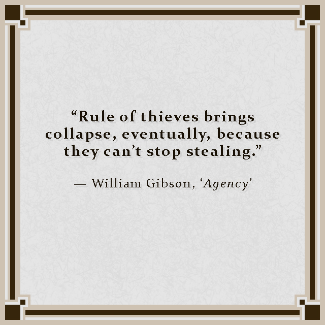 """""""Rule of thieves brings collapse, eventually, because they can't stop stealing."""" — William Gibson, 'Agency'"""