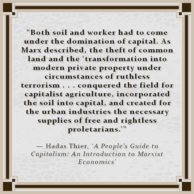 """""""Both soil and worker had to come under the domination of capital. As Marx described, the theft of common land and the 'transformation into modern private property under circumstances of ruthless terrorism . . . conquered the field for capitalist agriculture, incorporated the soil into capital, and created for the urban industries the necessary supplies of free and rightless proletarians.'"""" — Hadas Thier, 'A People's Guide to Capitalism: An Introduction to Marxist Economics'"""