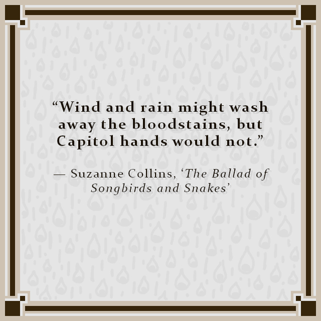 """""""Wind and rain might wash away the bloodstains, but Capitol hands would not."""" — Suzanne Collins, 'The Ballad of Songbirds and Snakes'"""