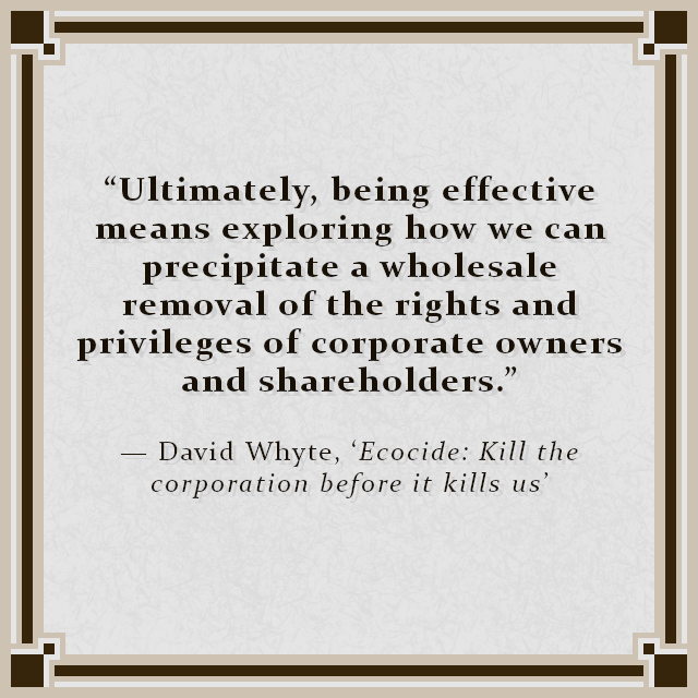 """""""Ultimately, being effective means exploring how we can precipitate a wholesale removal of the rights and privileges of corporate owners and shareholders."""" — David Whyte, 'Ecocide: Kill the corporation before it kills us'"""
