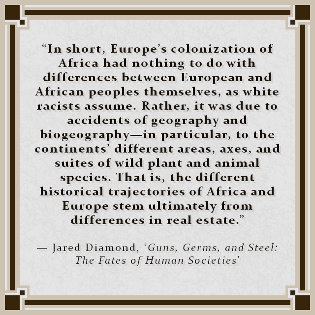 """""""In short, Europe's colonization of Africa had nothing to do with differences between European and African peoples themselves, as white racists assume. Rather, it was due to accidents of geography and biogeography—in particular, to the continents' different areas, axes, and suites of wild plant and animal species. That is, the different historical trajectories of Africa and Europe stem ultimately from differences in real estate."""" — Jared Diamond, 'Guns, Germs, and Steel: The Fates of Human Societies'"""