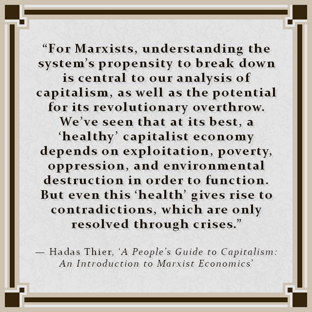 """""""For Marxists, understanding the system's propensity to break down is central to our analysis of capitalism, as well as the potential for its revolutionary overthrow. We've seen that at its best, a 'healthy' capitalist economy depends on exploitation, poverty, oppression, and environmental destruction in order to function. But even this 'health' gives rise to contradictions, which are only resolved through crises."""" — Hadas Thier, 'A People's Guide to Capitalism: An Introduction to Marxist Economics'"""