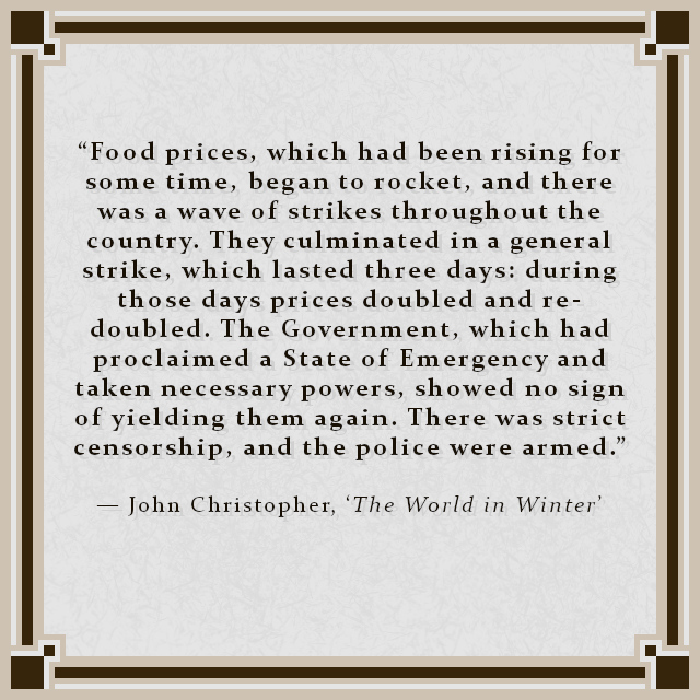 """""""Food prices, which had been rising for some time, began to rocket, and there was a wave of strikes throughout the country. They culminated in a general strike, which lasted three days: during those days prices doubled and re-doubled. The Government, which had proclaimed a State of Emergency and taken necessary powers, showed no sign of yielding them again. There was strict censorship, and the police were armed."""" — John Christopher, 'The World in Winter'"""
