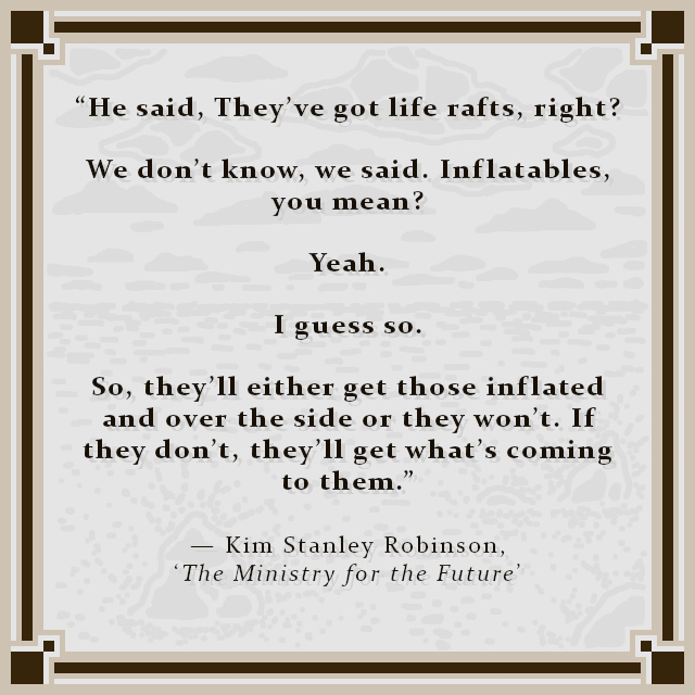 """""""He said, They've got life rafts, right? We don't know, we said. Inflatables, you mean? Yeah. I guess so. So, they'll either get those inflated and over the side or they won't. If they don't, they'll get what's coming to them."""" — Kim Stanley Robinson, 'The Ministry for the Future'"""