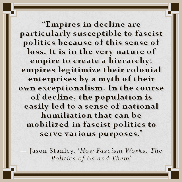 """""""Empires in decline are particularly susceptible to fascist politics because of this sense of loss. It is in the very nature of empire to create a hierarchy; empires legitimize their colonial enterprises by a myth of their own exceptionalism. In the course of decline, the population is easily led to a sense of national humiliation that can be mobilized in fascist politics to serve various purposes."""" — Jason Stanley, 'How Fascism Works: The Politics of Us and Them'"""