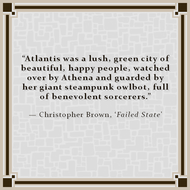 """""""Atlantis was a lush, green city of beautiful, happy people, watched over by Athena and guarded by her giant steampunk owlbot, full of benevolent sorcerers."""" — Christopher Brown, 'Failed State'"""