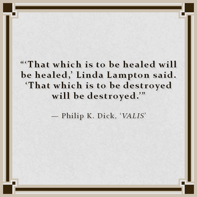 """""""'That which is to be healed will be healed,' Linda Lampton said. 'That which is to be destroyed will be destroyed.'"""" — Philip K. Dick, 'VALIS'"""