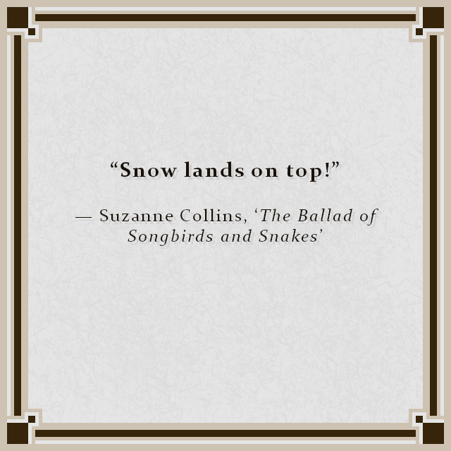 """""""Snow lands on top!"""" — Suzanne Collins, 'The Ballad of Songbirds and Snakes'"""