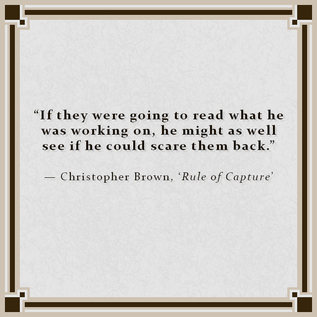 """""""If they were going to read what he was working on, he might as well see if he could scare them back."""" — Christopher Brown, 'Rule of Capture'"""