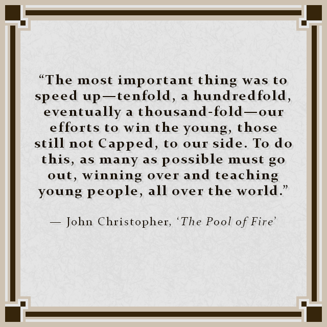"""""""The most important thing was to speed up—tenfold, a hundredfold, eventually a thousand-fold—our efforts to win the young, those still not Capped, to our side. To do this, as many as possible must go out, winning over and teaching young people, all over the world."""" — John Christopher, 'The Pool of Fire'"""