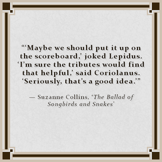 """""""'Maybe we should put it up on the scoreboard,' joked Lepidus. 'I'm sure the tributes would find that helpful,' said Coriolanus. 'Seriously, that's a good idea.'"""" — Suzanne Collins, 'The Ballad of Songbirds and Snakes'"""